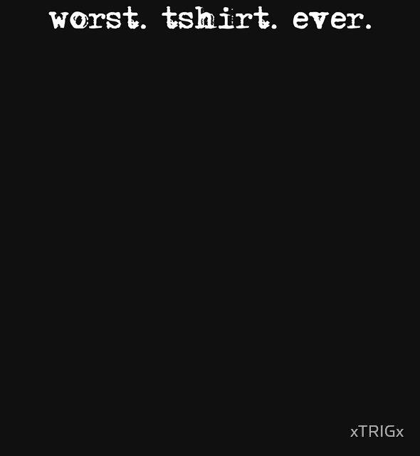 worst. tshirt. ever. by xTRIGx