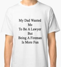 My Dad Wanted Me To Be A Lawyer But Being A Fireman Is More Fun  Classic T-Shirt