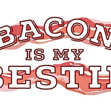 Bacon Is My Bestie - Bacon Strips by franmcclellan