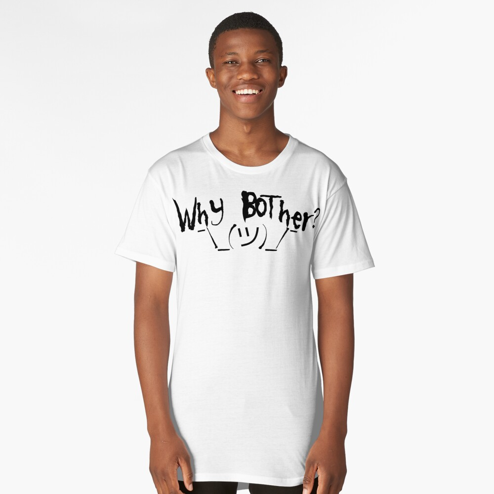 Why bother? Shrug Long T-Shirt Front