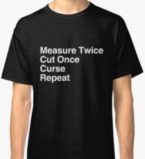 Measure Twice, Cut Once, Curse, Repeat Classic T-Shirt
