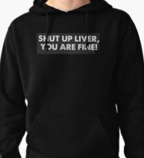 Liver Shut Up Liver You Are Fine Pullover Hoodie