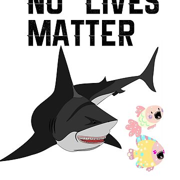 No Lives Matter- Funny Shark Week T-Shirt by sgibby80