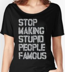 Stop Making Stupid People Famous Women's Relaxed Fit T-Shirt