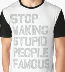 Stop Making Stupid People Famous Graphic T-Shirt