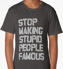 Stop Making Stupid People Famous Long T-Shirt