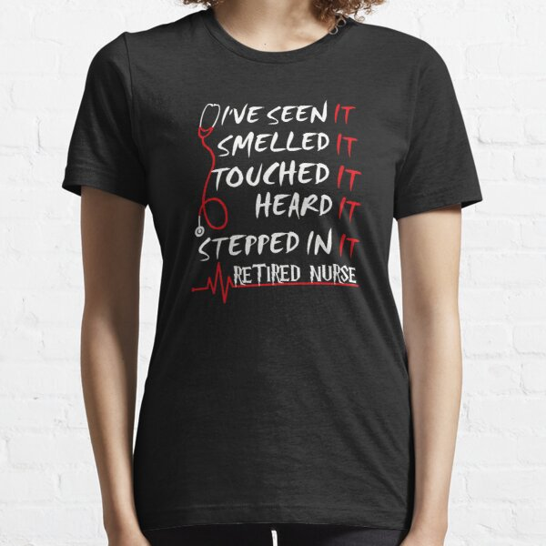 I've Seen It, Smell, I'm A Retired Nurse Essential T-Shirt