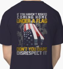 Veteran Gifts - If You haven't Risked Coming Home Under A Flag ,Don't You Dare Disrecspect It Classic T-Shirt