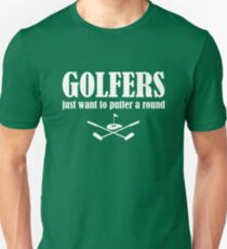 Golfers just want to putter a round (around) Unisex T-Shirt
