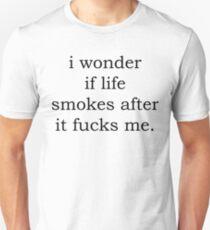 I wonder if life smokes after it fucks me T-Shirt