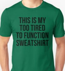 this is my too tired to function sweatshirt T-Shirt