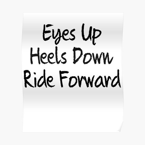 Eyes up , heels down, ride forward Poster