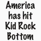 America Has Hit Kid Rock Bottom by cinn