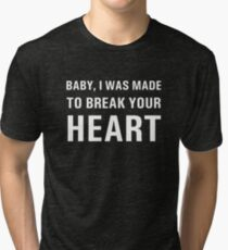 BABY, I WAS MADE TO BREAK YOUR HEART (on black) Tri-blend T-Shirt