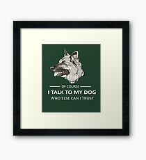 OF COURSE I TALK TO MY WHO ELSE CAN I TRUST Framed Print