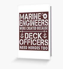 MARINE ENGINEERS WERE CREATED BECAUSE DECK OFFICERS NEED HEROES TOO Greeting Card
