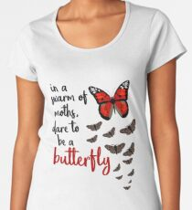 In a swarm of moths, dare to be a butterfly Women's Premium T-Shirt