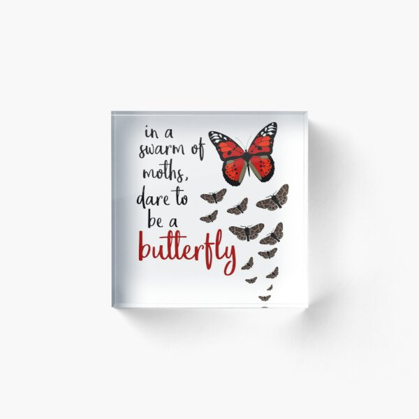 In a swarm of moths, dare to be a butterfly Acrylic Block