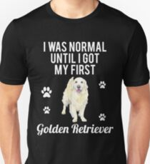 I was normal until I got my first Golden Retriever- Gift For Golden Retriever Lover T-Shirt