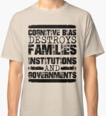 Cognitive Bias Destroys Families, Institutions and Governments Classic T-Shirt