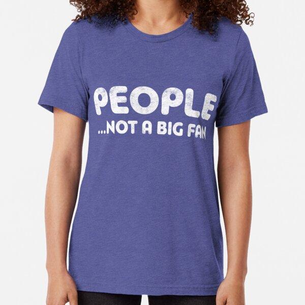 People Not A Big Fan Tri-blend T-Shirt