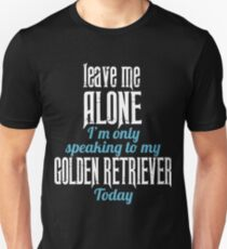 Leave me Alone I'm only speaking to my Golden Retriever Today T-Shirt