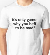 it's only game, why you heff to be mad? T-Shirt