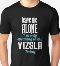 Leave me alone I'm only speaking to my Vizsla today T-Shirt