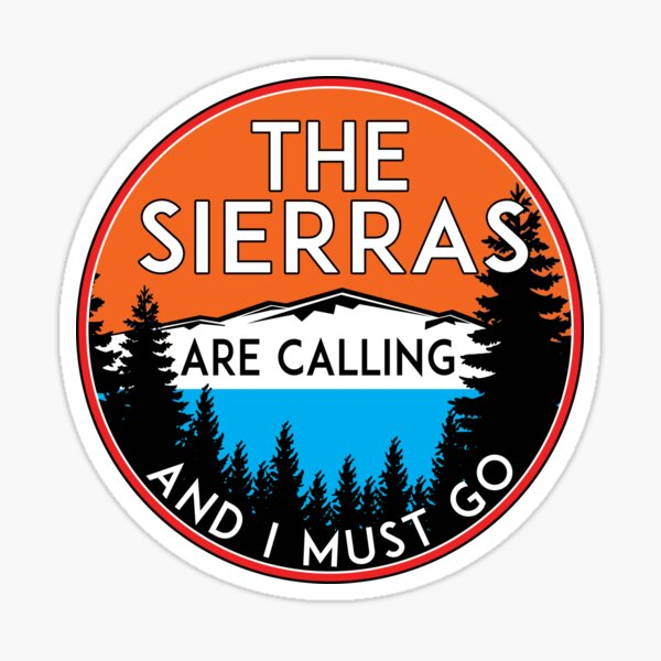 THE SIERRAS ARE CALLING AND I MUST GO SIERRA NEVADA MOUNTAINS MOUNTAIN CALIFORNIA Sticker
