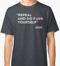 Repeal and Go Fuck Yourself GOP Classic T-Shirt