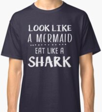 look like a mermaid eat like a shark Funny Saying Shirt  Classic T-Shirt