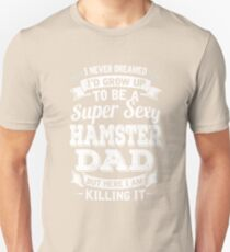 I never dreamed I'd grow up to be a super sexy Hamster dad but here I am killing it Unisex T-Shirt