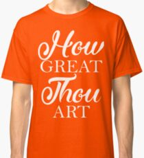 How Great Thou Art Classic T-Shirt