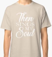 Then Sings My Soul Classic T-Shirt