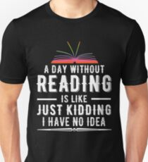 A Day Without Reading Is Like Just Kidding I Have No Idea Unisex T-Shirt