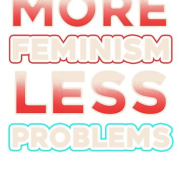 More Feminism Less Problems  by Sinjy