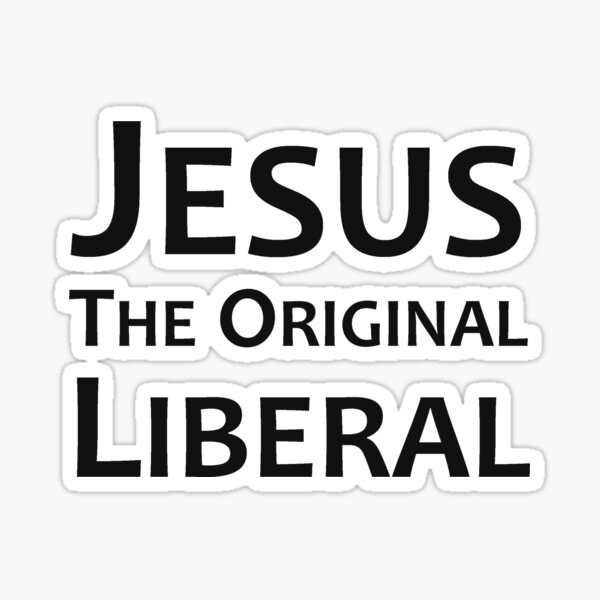 Christian Democrats Gifts - Jesus the Original Liberal Gift Ideas for Liberals Who Know Christ Was a Left Wing Liberal Democrat Sticker