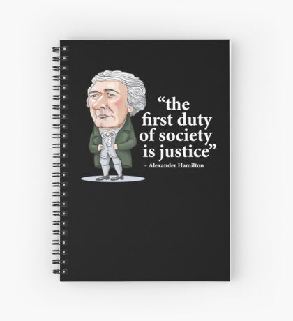 """Alexander Hamilton """"...the first duty of society is justice."""" Spiral Notebook"""