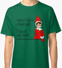 When I Think About You I Touch My Shelf Funny Christmas Elf Classic T-Shirt