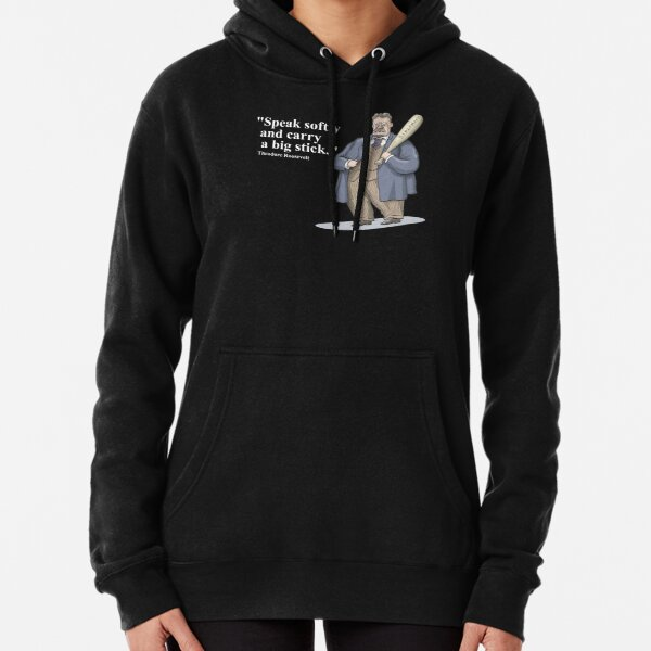 """Theodore Roosevelt """"Speak softly and carry a big stick."""" Pullover Hoodie"""
