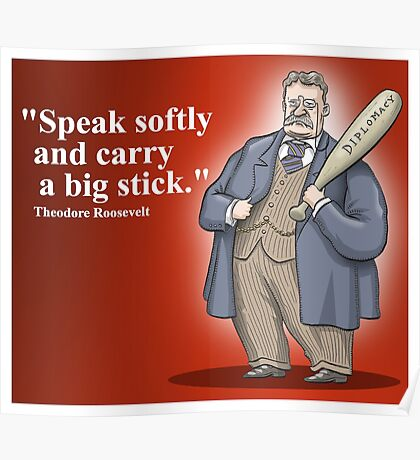 """Theodore Roosevelt """"Speak softly and carry a big stick."""" Poster"""