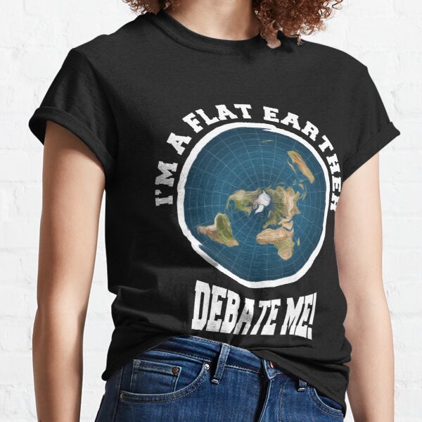 I'm A Flat Earther Debate Me! Funny Flat Earth Design Classic T-Shirt