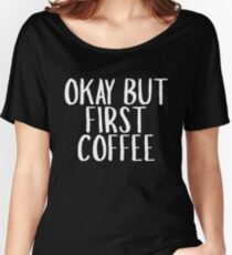 Okay But First Coffee Women's Relaxed Fit T-Shirt