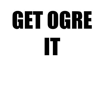 GET OGRE IT by tellmewhyoustay