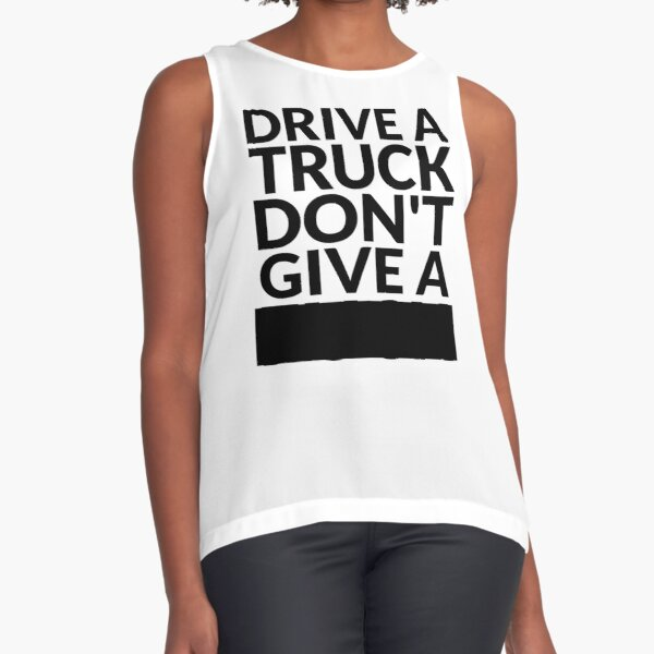 Drive a Truck Don't Give A... Sleeveless Top