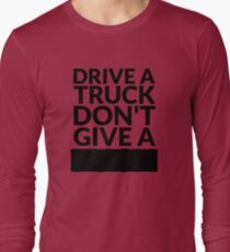 Drive a Truck Don't Give A... Long Sleeve T-Shirt