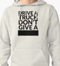 Drive a Truck Don't Give A... Pullover Hoodie
