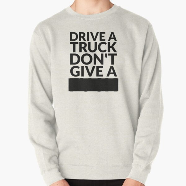 Drive a Truck Don't Give A... Pullover Sweatshirt