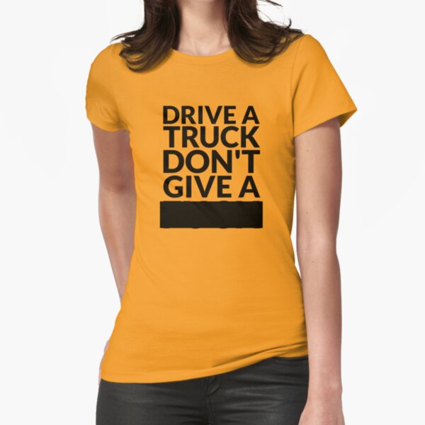 Drive a Truck Don't Give A... Fitted T-Shirt