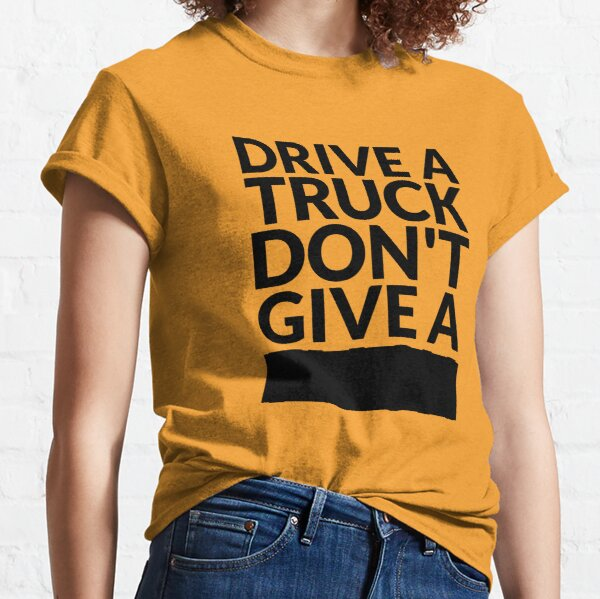 Drive a Truck Don't Give A... Classic T-Shirt